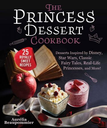 The Princess Dessert Cookbook: Desserts Inspired by Disney, Star Wars, Classic Fairy Tales, Real Life Princesses, and More!