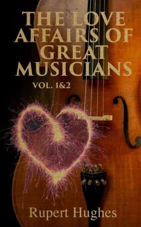 The Love Affairs of Great Musicians (Volume 1&2): Complete Edition