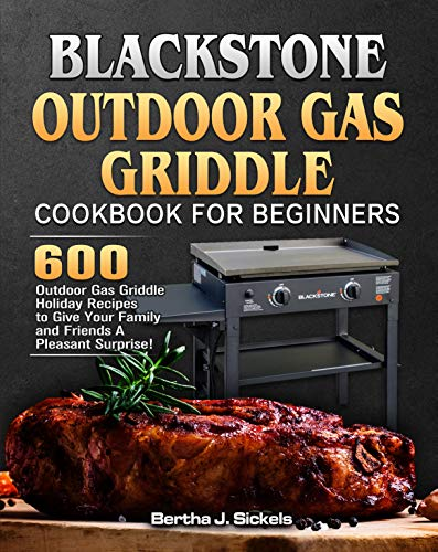 Blackstone Outdoor Gas Griddle Cookbook For Beginners: 600 Outdoor Gas Griddle Holiday Recipes to Give Your Family and Friends