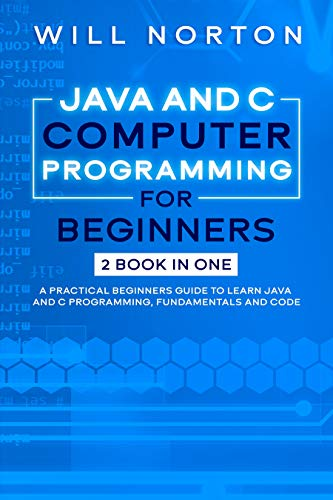 Java ans C computer programming for beginners: 2 BOOK IN ONE A practical beginners guide to learn Java and C programming