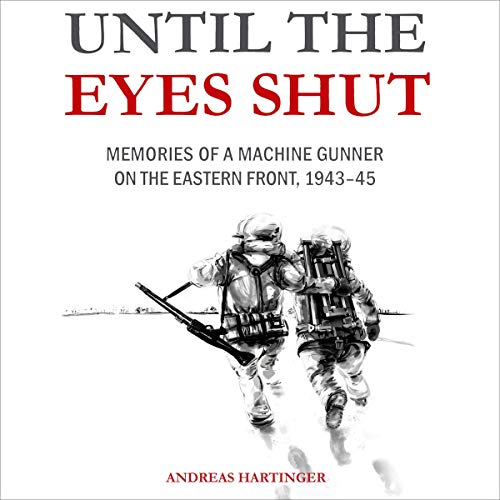 Until the Eyes Shut: Memories of a Machine Gunner on the Eastern Front, 1943 45 [Audiobook]