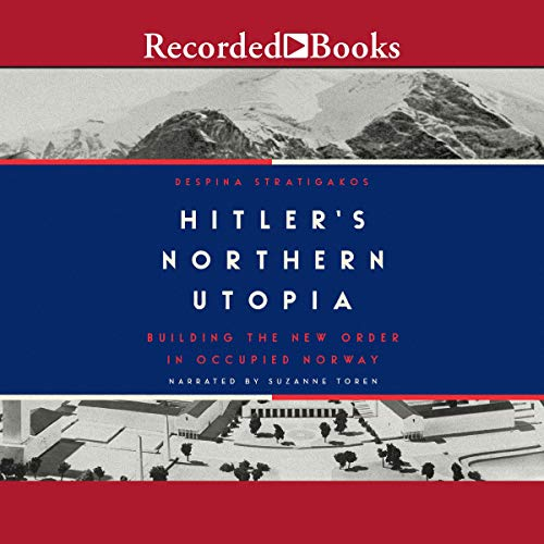 Hitler's Northern Utopia: Building the New Order in Occupied Norway [Audiobook]