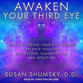 Awaken Your Third Eye: How Accessing Your Sixth Sense Can Help You Find Knowledge, Illumination, & Intuition [Audiobook]