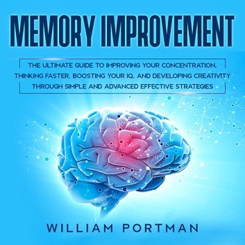 Memory Improvement: The Ultimate Guide to Improving Your Concentration, Thinking Faster, Boosting Your IQ [Audiobook]