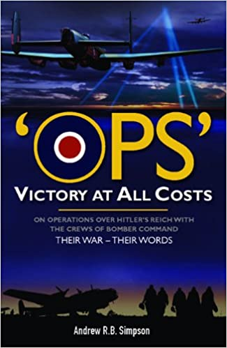 Ops: Victory at All Costs: Operations over Hitler's Reich with the Crews of Bomber Command 1939 1945