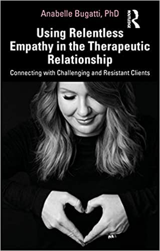 Using Relentless Empathy in the Therapeutic Relationship: Connecting with Challenging and Resistant Clients