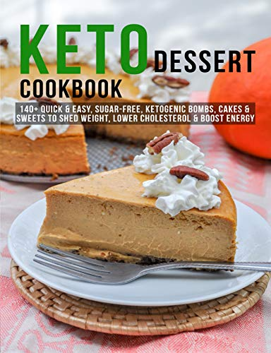 Keto Dessert Cookbook: 140+ Quick & Easy, Sugar Free, Ketogenic Bombs, Cakes & Sweets to Shed Weight, Lower Cholesterol