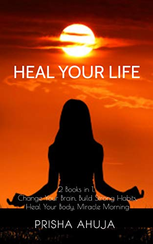 Heal Your Life: 2 Books in 1, Change Your Brain, Build Strong Habits, Heal Your Body, Miracle Morning