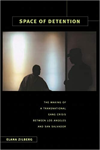 Space of Detention: The Making of a Transnational Gang Crisis between Los Angeles and San Salvador