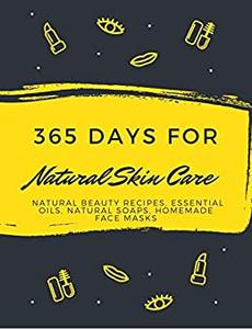 365 Days for Natural Skin Care : Natural Beauty Recipes, Essential Oils, Natural Soaps, Homemade Face Masks