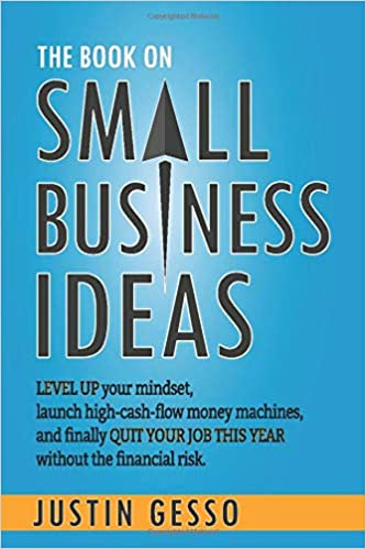The Book on Small Business Ideas: Level up your mindset, launch high cash flow money machines, and finally quit your job