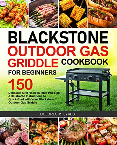 Blackstone Outdoor Gas Griddle Cookbook for Beginners: 150 Delicious Grill Recipes, plus Pro Tips & Illustrated Instructions