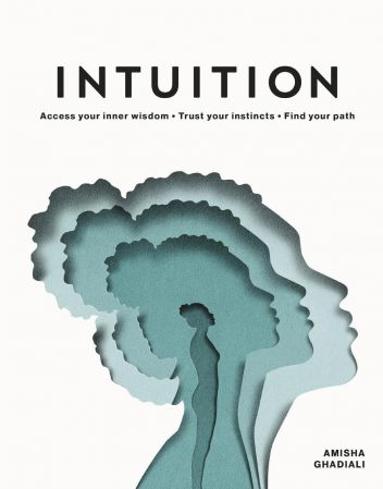 Intuition: Access your Inner Wisdom. Trust your Instincts. Find your Path.