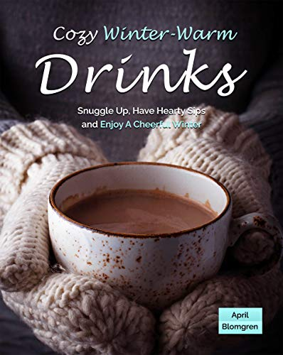 Cozy Winter Warm Drinks: Snuggle Up, Have Hearty Sips and Enjoy A Cheerful Winter