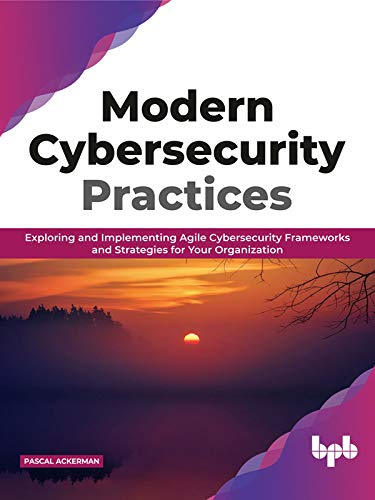 Modern Cybersecurity Practices  Exploring And Implementing Agile Cybersecurity Frameworks and Str...